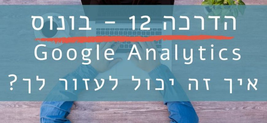 הדרכה 12 – בונוס  – איך גוגל אנליטיקס עוזר לנו לבחון איפה הצלחנו והיכן יש לנו בעיות?